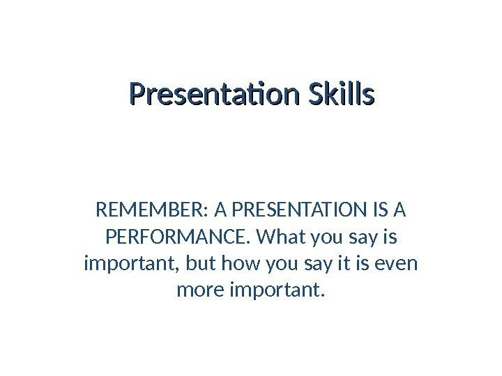 Presentation Skills REMEMBER: A PRESENTATION IS A PERFORMANCE. What you say is important, but