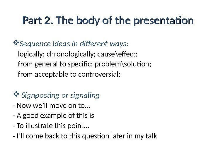 Part 2. The body of the presentation Sequence ideas in different ways:  logically;
