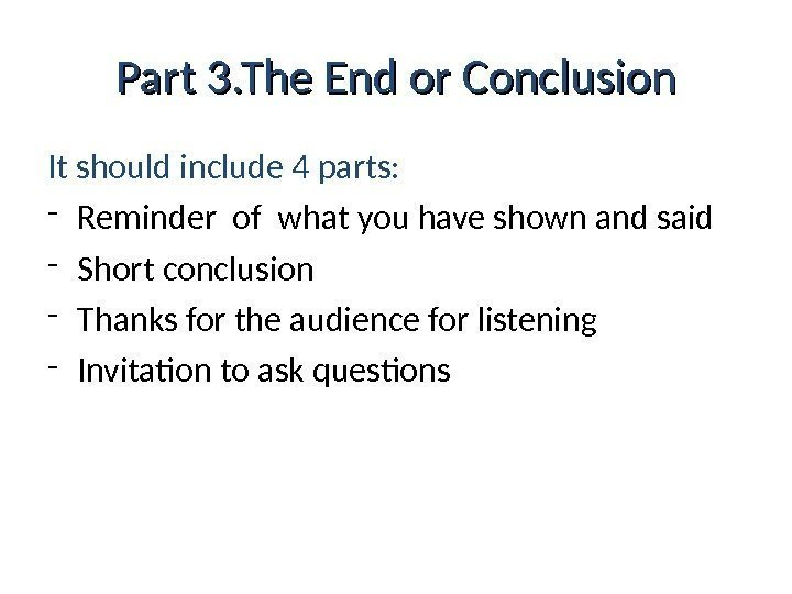Part 3. The End or Conclusion It should include 4 parts: - Reminder of