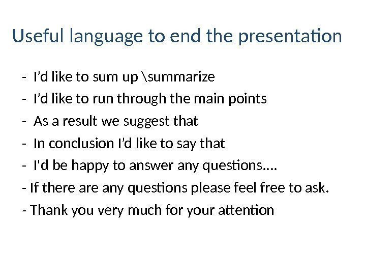 Useful language to end the presentation - I'd like to sum up \summarize -