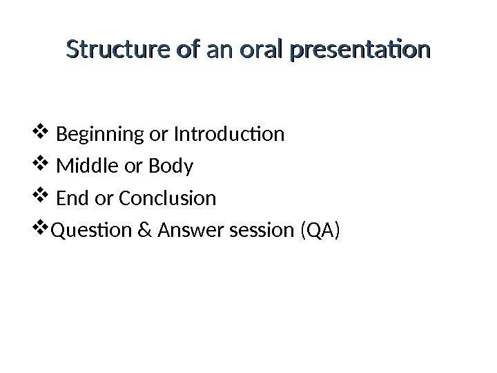 Structure of an oral presentation  Beginning or Introduction  Middle or Body End