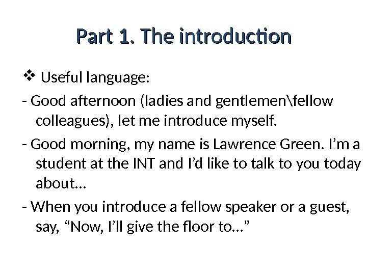 Part 1. The introduction  Useful language: - Good afternoon (ladies and gentlemen\fellow colleagues),
