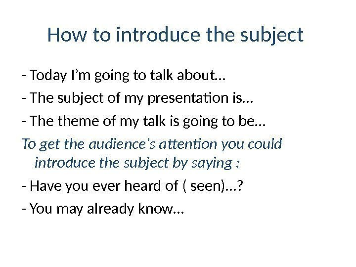 How to introduce the subject  - Today I'm going to talk about… -