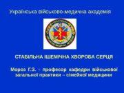 Українська військово-медична академія СТАБІЛЬНА ІШЕМІЧНА ХВОРОБА СЕРЦЯ Мороз
