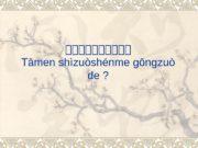 他他他他他 Tāmen shìzuòshénme gōngzuò de ?