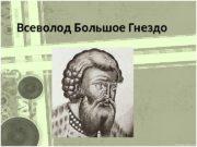 Всеволод Большое Гнездо  биография  В еликий