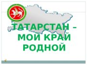 ТАТАРСТАН – МОЙ КРАЙ РОДНОЙ  Государственная символика