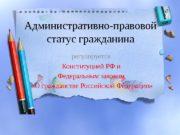 Административно-правовой статус гражданина регулируется Конституцией РФ и Федеральным