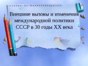Внешние вызовы и изменения международной политики СССР в