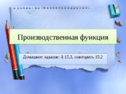 Производственная функция Домашнее задание: § 15. 3, повторить