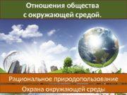 Отношения общества с окружающей средой.  Рациональное природопользование