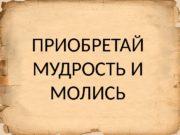 ПРИОБРЕТАЙ МУДРОСТЬ И МОЛИСЬ  Фил. 2: 12