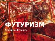 ФУТУРИЗМ Художники-футуристы  Футуризм Художественное авангардистское движение 1910