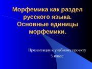 Морфемика как раздел русского языка. Основные единицы морфемики.