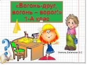Презентация 1-А клас Вогонь -друг вогонь — ворог!