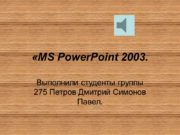 «MS PowerPoint 2003. Выполнили студенты группы 275 Петров