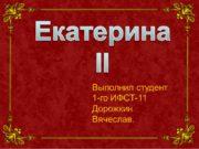 Екатерина II Выполнил студент 1-го ИФСТ-11 Дорожкин Вячеслав.