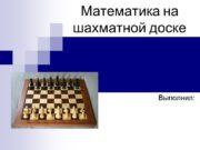 Математика на шахматной доске Выполнил: Цель работы: установить