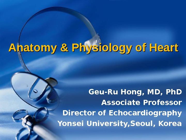 Anatomy & Physiology of Heart Geu-Ru Hong, MD,
