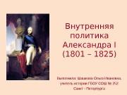 Внутренняя политика Александра I (1801 – 1825) Выполнила: