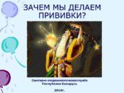 ЗАЧЕМ МЫ ДЕЛАЕМ ПРИВИВКИ? Санитарно-эпидемиологическая служба Республики Беларусь