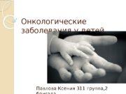 Онкологические заболевания у детей Павлова Ксения 311 группа,
