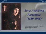 Анна Андріївна Ахматова 1889 -1966 Підготувала учениця 11