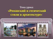 Тема урока  «Романский и готический стили в