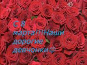 С 8 марта Наши дорогие девчонки Мои родные