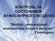 КОНТРОЛЬ ЗА СОСТОЯНИЕМ АТМОСФЕРНОГО ВОЗДУХА Воздух — величайший
