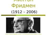 Милтон Фридмен  (1912 – 2006) Подготовила Граблюк