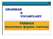 GRAMMAR & VOCABULARY VERBALS (неличные формы глагола) VERBALS