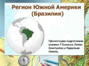 Регион Южной Америки Бразилия Презентацию подготовили ученики 7