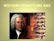 ИОГАНН СЕБАСТЬЯН БАХ 1685 -1750 Музыка Баха