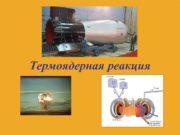 Термоядерная реакция Термоядерная реакция — реакция слияния