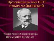 Презентация на тему ПЕТР ИЛЬИЧ ЧАЙКОВСКИЙ Ученика 3