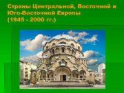 Страны Центральной Восточной и Юго-Восточной Европы 1945 —
