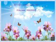 10 «Б» представляет…   Нашим МАМАМ…