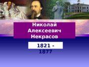 Николай Алексеевич Некрасов 1821 — 1877  Я