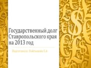Государственный долг Ставропольского края на 2013 год Подготовила: