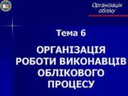 Організація обліку Тема 6 ОРГАНІЗАЦІЯ РОБОТИ ВИКОНАВЦІВ ОБЛІКОВОГО