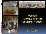 ОСНОВЫ БИОТЕХНОЛОГИИ ВВОДНАЯ ЛЕКЦИЯ ЛЕКЦИЯ Волгоград 2017