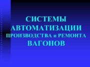 СИСТЕМЫ АВТОМАТИЗАЦИИ ПРОИЗВОДСТВА и РЕМОНТА ВАГОНОВ Системы