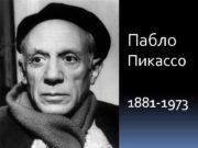 Пабло Пикассо 1881 -1973 Пабло Пикассо