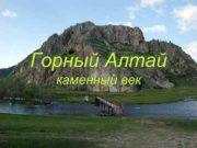 Горный Алтай каменный век каменный век