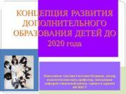 КОНЦЕПЦИЯ РАЗВИТИЯ ДОПОЛНИТЕЛЬНОГО ОБРАЗОВАНИЯ ДЕТЕЙ ДО 2020 года