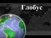Глобус Глобус- объемная картографическая модель Земли