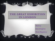 The Great Exhibition in London Made by: Katya