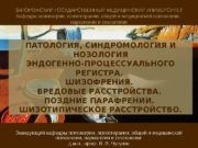 ПАТОЛОГИЯ, СИНДРОМОЛОГИЯ И НОЗОЛОГИЯ ЭНДОГЕННО-ПРОЦЕССУАЛЬНОГО РЕГИСТРА.  ШИЗОФРЕНИЯ.