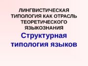 ЛИНГВИСТИЧЕСКАЯ ТИПОЛОГИЯ КАК ОТРАСЛЬ ТЕОРЕТИЧЕСКОГО ЯЗЫКОЗНАНИЯ Структурная типология